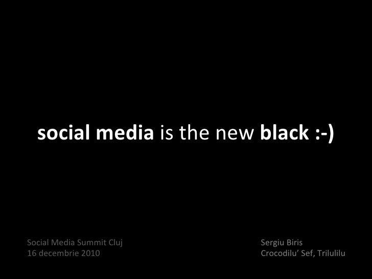 social media  is the new  black :-) Sergiu Biris Crocodilu' Sef, Trilulilu Social Media Summit Cluj 16 decembrie 2010