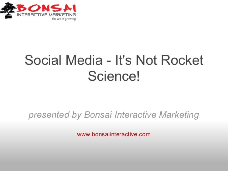 Social Media - Its Not Rocket         Science!presented by Bonsai Interactive Marketing           www.bonsaiinteractive.com