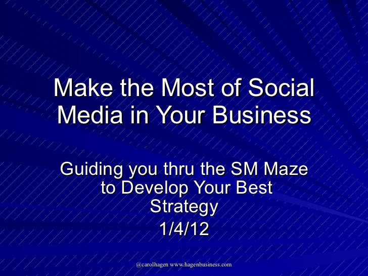 Make the Most of Social Media in Your Business Guiding you thru the SM Maze  to Develop Your Best Strategy 1/4/12