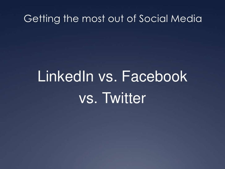 Getting the most out of Social Media<br />LinkedIn vs. Facebook<br />vs. Twitter<br />