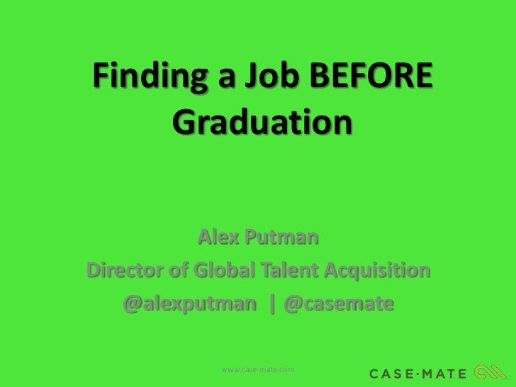 Finding a Job BEFORE     Graduation            Alex PutmanDirector of Global Talent Acquisition    @alexputman | @casemate...