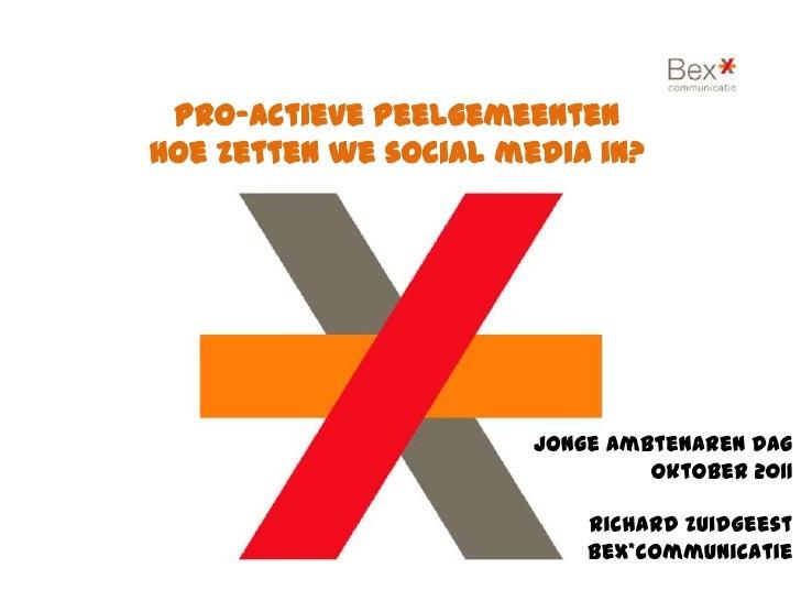 Pro-actievePeelgemeenten<br />Hoe zetten we social media in?<br />JongeAmbtenaren Dag Oktober 2011Richard Zuidgeest Bex*co...