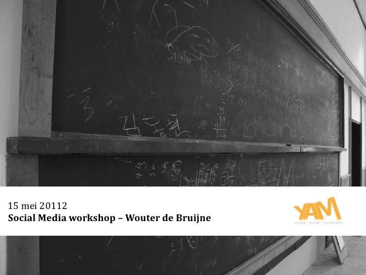 15 mei 20112Social Media workshop – Wouter de Bruijne