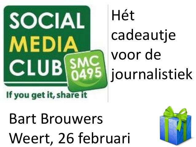 Hét               cadeautje               voor de               journalistiekBart BrouwersWeert, 26 februari
