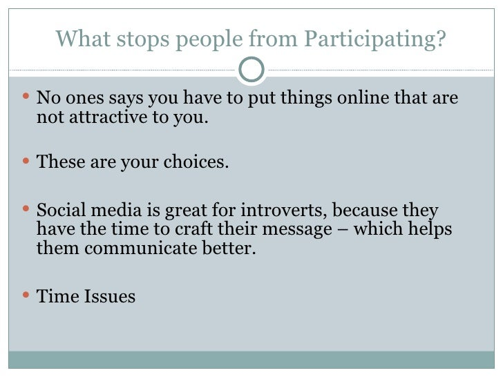 What stops people from Participating? <ul><li>No ones says you have to put things online that are not attractive to you. <...