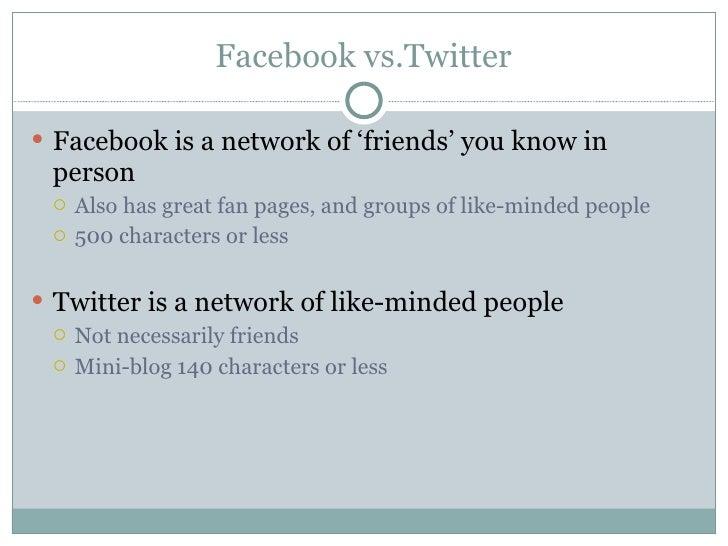 Facebook vs.Twitter <ul><li>Facebook is a network of 'friends' you know in person </li></ul><ul><ul><li>Also has great fan...