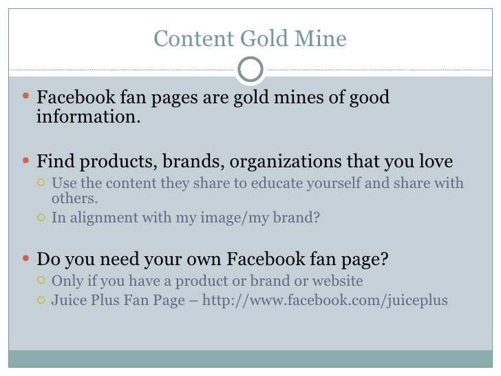 Content Gold Mine <ul><li>Facebook fan pages are gold mines of good information. </li></ul><ul><li>Find products, brands, ...