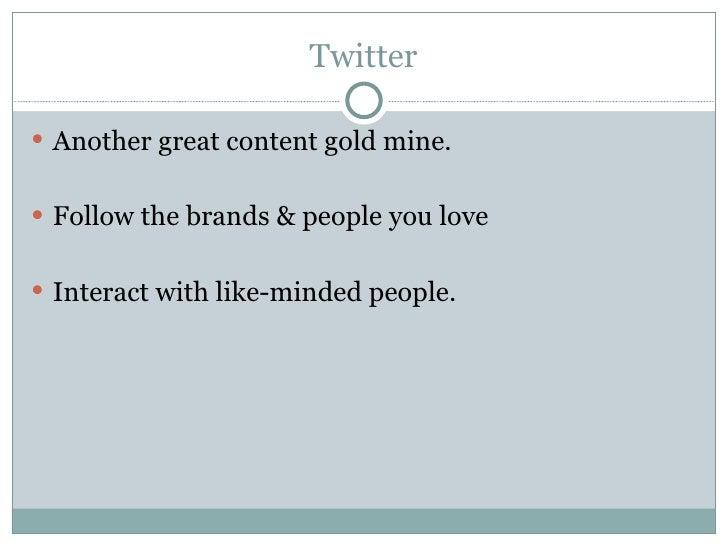 Twitter <ul><li>Another great content gold mine.  </li></ul><ul><li>Follow the brands & people you love </li></ul><ul><li>...