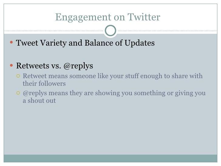 Engagement on Twitter <ul><li>Tweet Variety and Balance of Updates </li></ul><ul><li>Retweets vs. @replys </li></ul><ul><u...