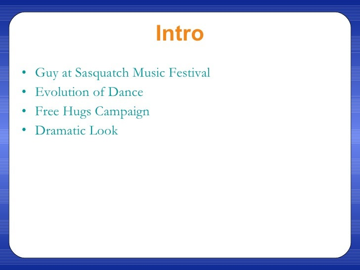 Intro <ul><li>Guy at  Sasquatch  Music Festival </li></ul><ul><li>Evolution of Dance </li></ul><ul><li>Free Hugs Campaign ...