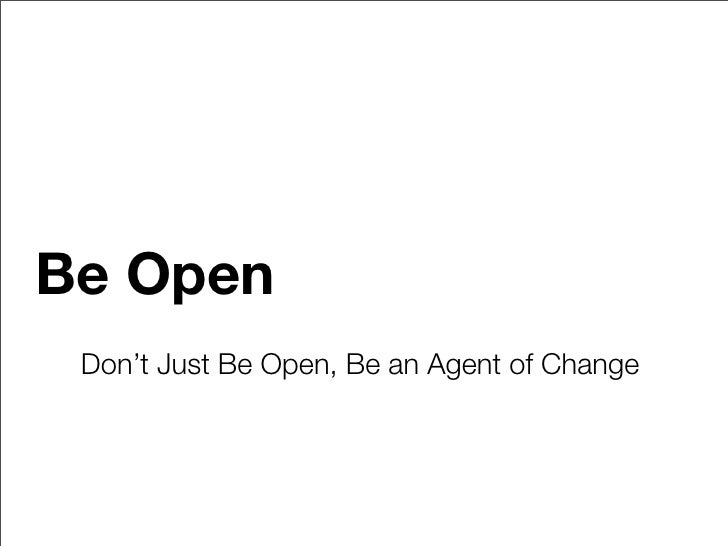 Be Open  Don't Just Be Open, Be an Agent of Change