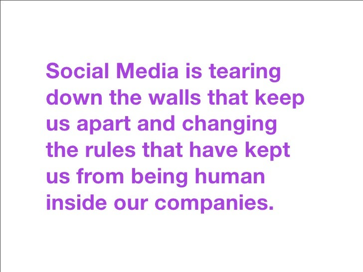 Social Media is tearing down the walls that keep us apart and changing the rules that have kept us from being human inside...
