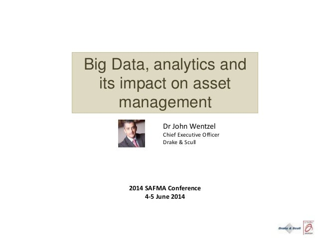 Big Data, analytics and its impact on asset management Dr John Wentzel Chief Executive Officer Drake & Scull 2014 SAFMA Co...