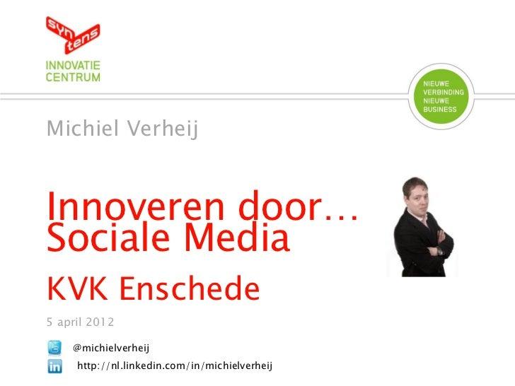 Michiel VerheijInnoveren door…Sociale MediaKVK Enschede5 april 2012    @michielverheij     http://nl.linkedin.com/in/michi...