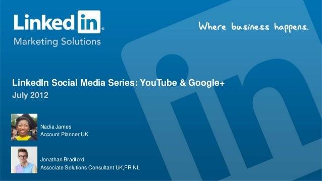 LinkedIn Social Media Series: YouTube & Google+July 2012       Nadia James       Account Planner UK      Jonathan Bradford...