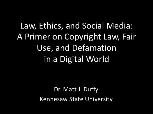 Law, Ethics, and Social Media: A Primer on Copyright Law, Fair Use, and Defamation in a Digital World Dr. Matt J. Duffy Ke...