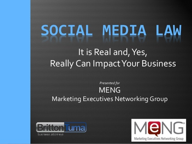 SOCIAL MEDIA LAW Presented for MENG Marketing Executives Networking Group It is Real and,Yes, Really Can ImpactYour Busine...