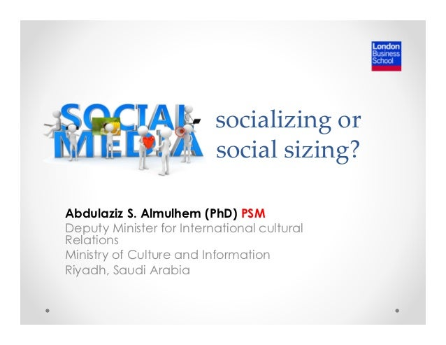 socializing or  social sizing?  Abdulaziz S. Almulhem (PhD) PSM  Deputy Minister for International cultural  Relations  Mi...