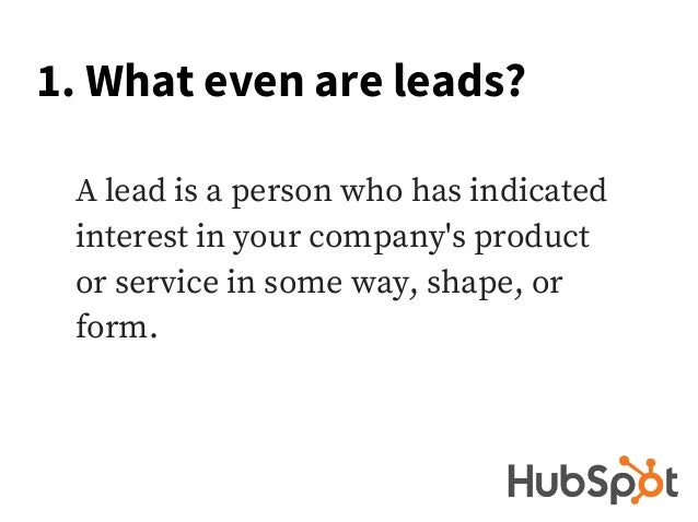 1. What even are leads? A lead is a person who has indicated interest in your company's product or service in some way, sh...