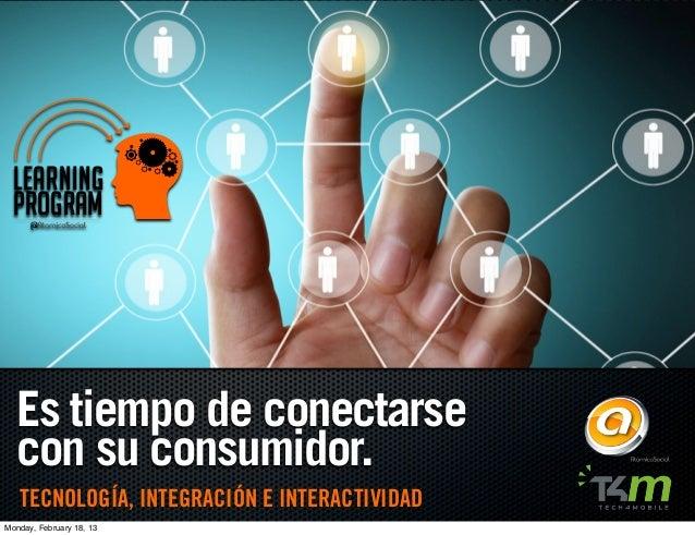 LEARNING  PROGRAM  Es tiempo de conectarse  con su consumidor.   TECNOLOGÍA, INTEGRACIÓN E INTERACTIVIDADMonday, February ...