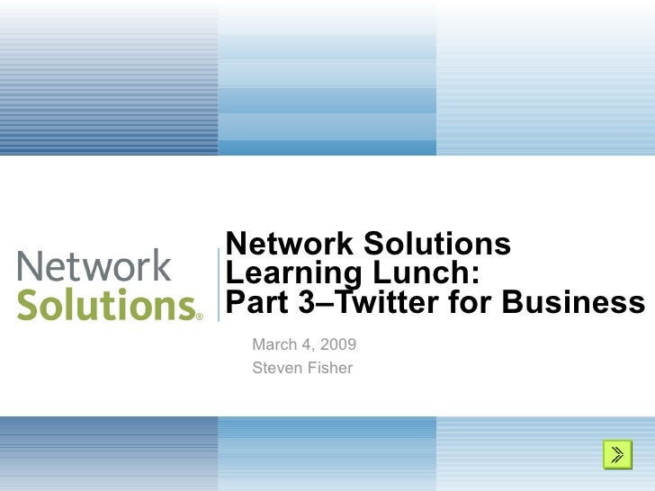 Network Solutions  Learning Lunch: Part 3–Twitter for Business  March 4, 2009 Steven Fisher