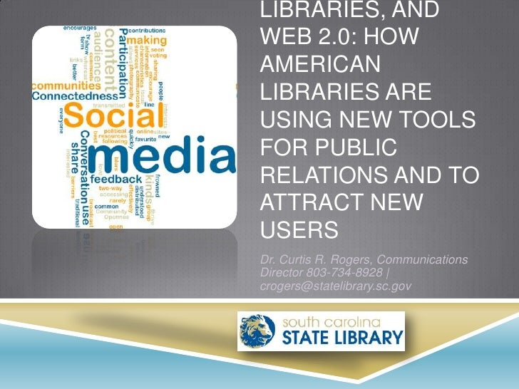 LIBRARIES, ANDWEB 2.0: HOWAMERICANLIBRARIES AREUSING NEW TOOLSFOR PUBLICRELATIONS AND TOATTRACT NEWUSERSDr. Curtis R. Roge...