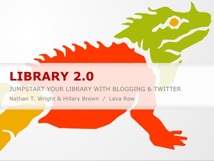 LIBRARY 2.0 JUMPSTART YOUR LIBRARY WITH BLOGGING & TWITTER Nathan T. Wright & Hillary Brown  /  Lava Row