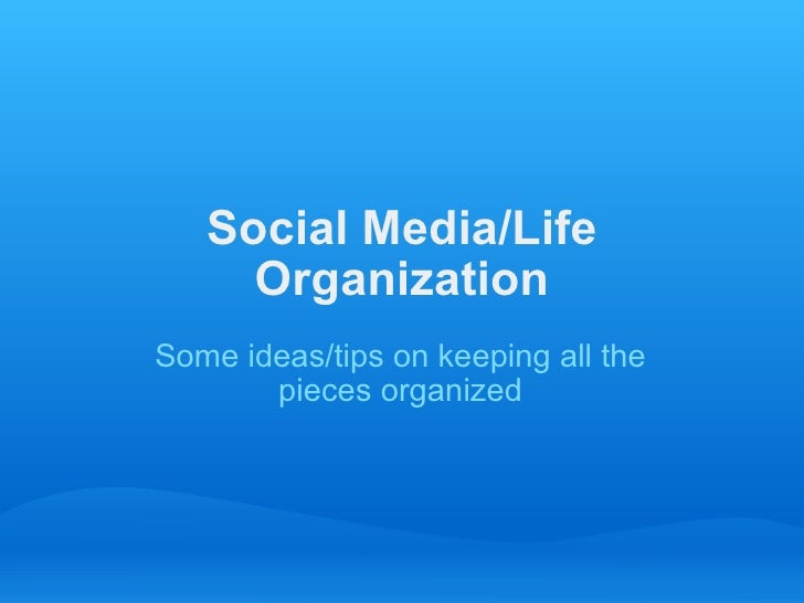 Social Media/Life Organization Some ideas/tipson keeping all the pieces organized