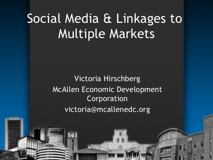 Social Media & Linkages to  Multiple Markets Victoria Hirschberg McAllen Economic Development Corporation [email_address]