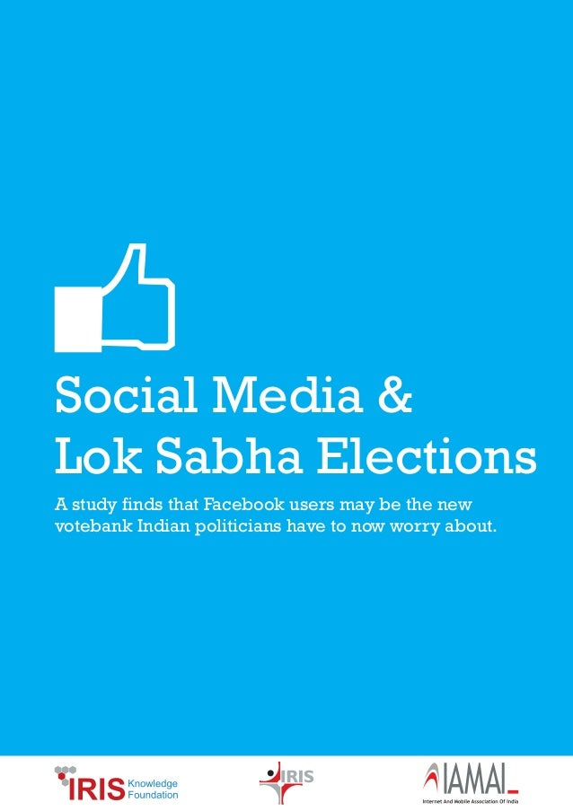 Social Media &Lok Sabha ElectionsA study finds that Facebook users may be the newvotebank Indian politicians have to now w...