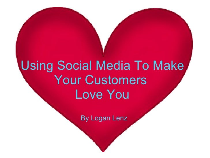 Using Social Media To Make Your Customers  Love You By Logan Lenz