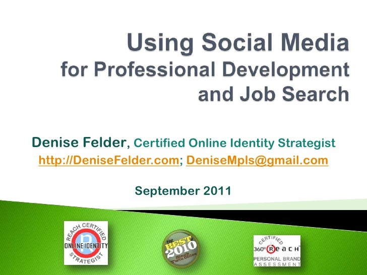 Using Social Mediafor Professional Developmentand Job Search<br />Denise Felder, Certified Online Identity Strategist<br /...