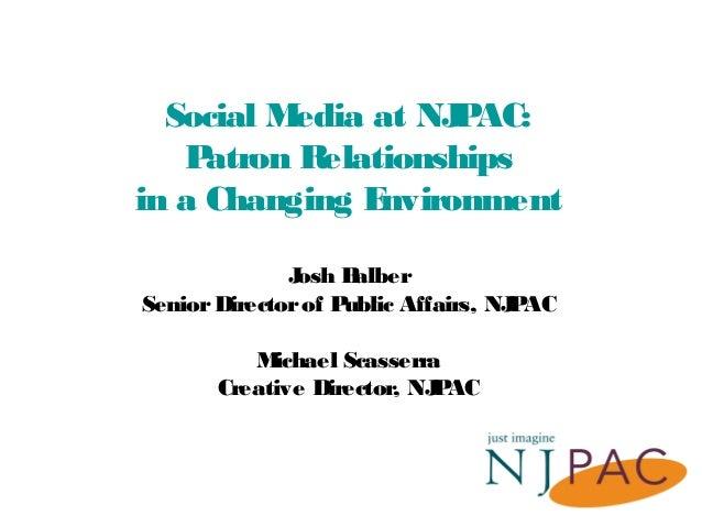 Social Media at NJPAC: Patron Relationships in a Changing Environment Josh Balber SeniorDirectorof Public Affairs, NJPAC M...