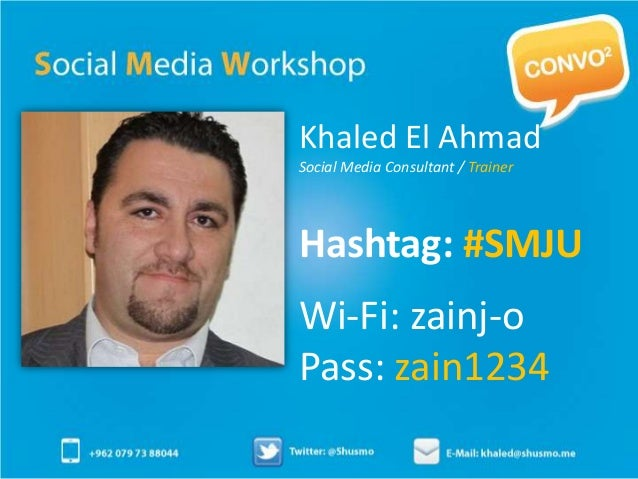 Khaled El AhmadSocial Media Consultant / TrainerHashtag: #SMJUWi-Fi: zainj-oPass: zain1234