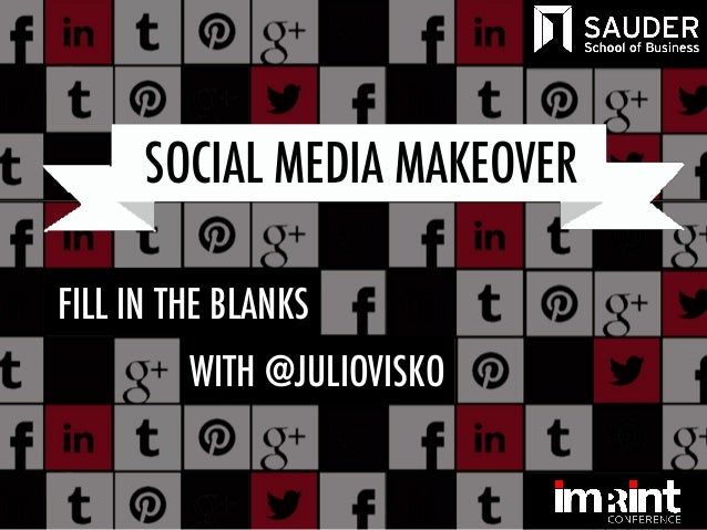 SOCIAL MEDIA MAKEOVER UBC Imprint  FILL IN THE BLANKS October 17, 2013  Building your personal brand with @JulioVisko  WIT...