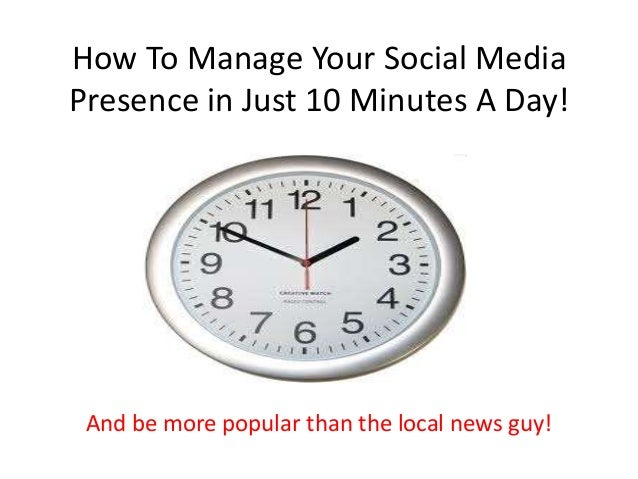 How To Manage Your Social Media Presence in Just 10 Minutes A Day! And be more popular than the local news guy!