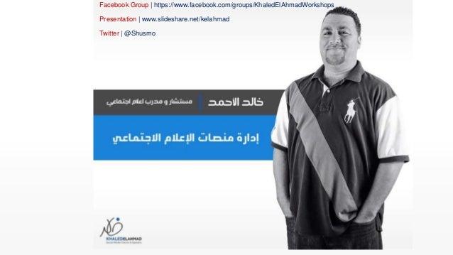 Facebook Group | https://www.facebook.com/groups/KhaledElAhmadWorkshops Presentation | www.slideshare.net/kelahmad Twitter...