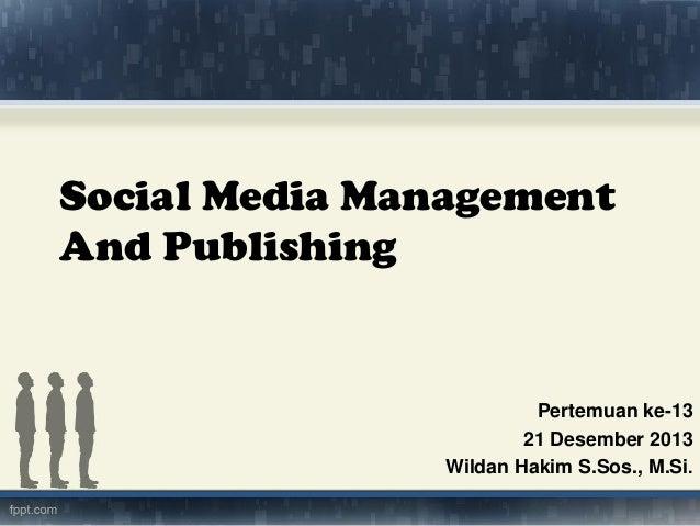 Social Media Management And Publishing  Pertemuan ke-13 21 Desember 2013 Wildan Hakim S.Sos., M.Si.