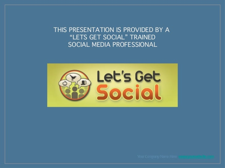 "<ul><li>Your Company Name Here  www.yourwebsite.com </li></ul>THIS PRESENTATION IS PROVIDED BY A  "" LETS GET SOCIAL"" TRAIN..."