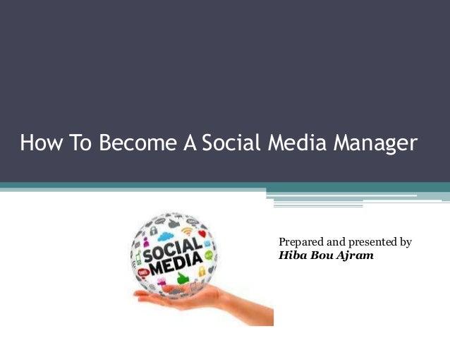 How To Become A Social Media ManagerPrepared and presented byHiba Bou Ajram