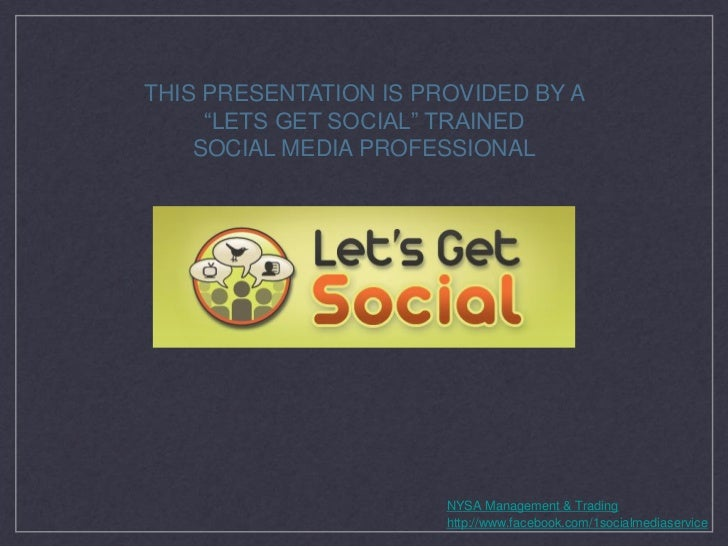 """THIS PRESENTATION IS PROVIDED BY A     """"LETS GET SOCIAL"""" TRAINED    SOCIAL MEDIA PROFESSIONAL                       NYSA M..."""