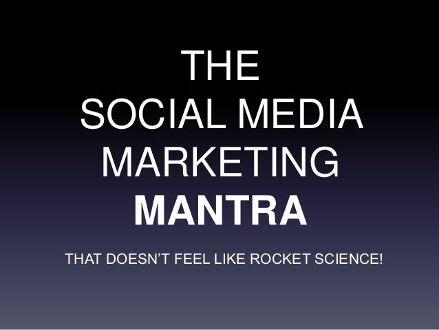 THE SOCIAL MEDIA MARKETING MANTRA THAT DOESN'T FEEL LIKE ROCKET SCIENCE!
