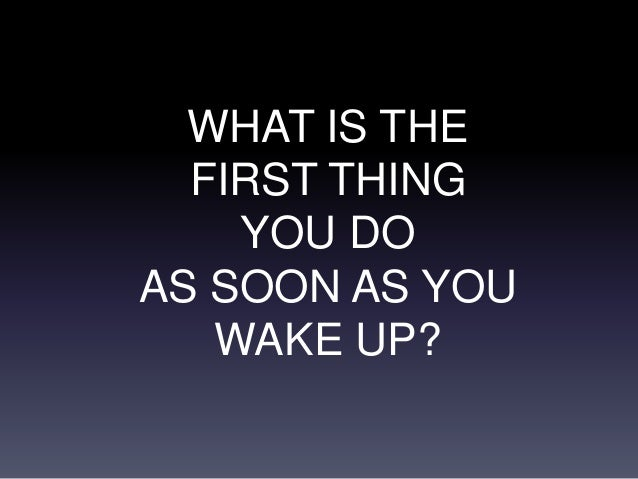WHAT IS THE FIRST THING YOU DO AS SOON AS YOU WAKE UP?