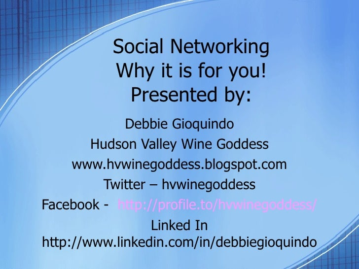 Social Networking Why it is for you! Presented by: Debbie Gioquindo Hudson Valley Wine Goddess www.hvwinegoddess.blogspot....