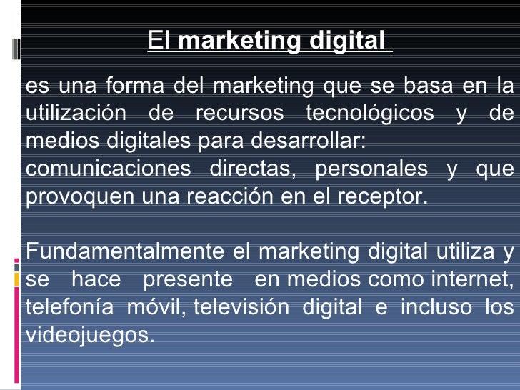 El  marketing digital   es una forma del marketing que se basa en la utilización de recursos tecnológicos y de medios digi...