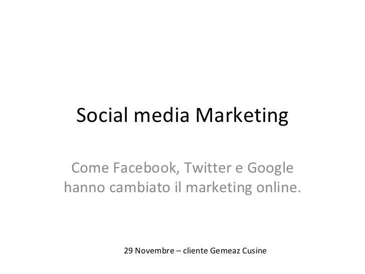 Social media Marketing Come Facebook, Twitter e Google hanno cambiato il marketing online. 29 Novembre – cliente Gemeaz Cu...