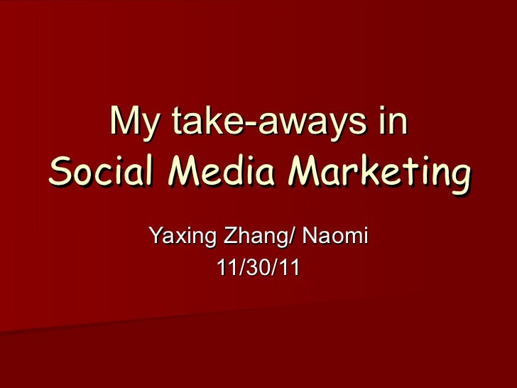 My take-aways in Social Media Marketing Yaxing Zhang/ Naomi 11/30/11