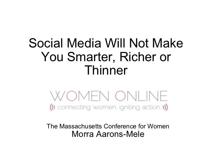 Social Media Will Not Make You Smarter, Richer or Thinner The Massachusetts Conference for Women Morra Aarons-Mele