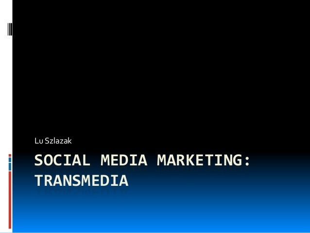 Lu SzlazakSOCIAL MEDIA MARKETING:TRANSMEDIA