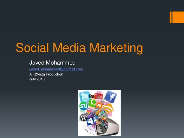 Social Media Marketing Javed Mohammed Javed_mohammed@hotmail.com A K2Vista Production July 2013
